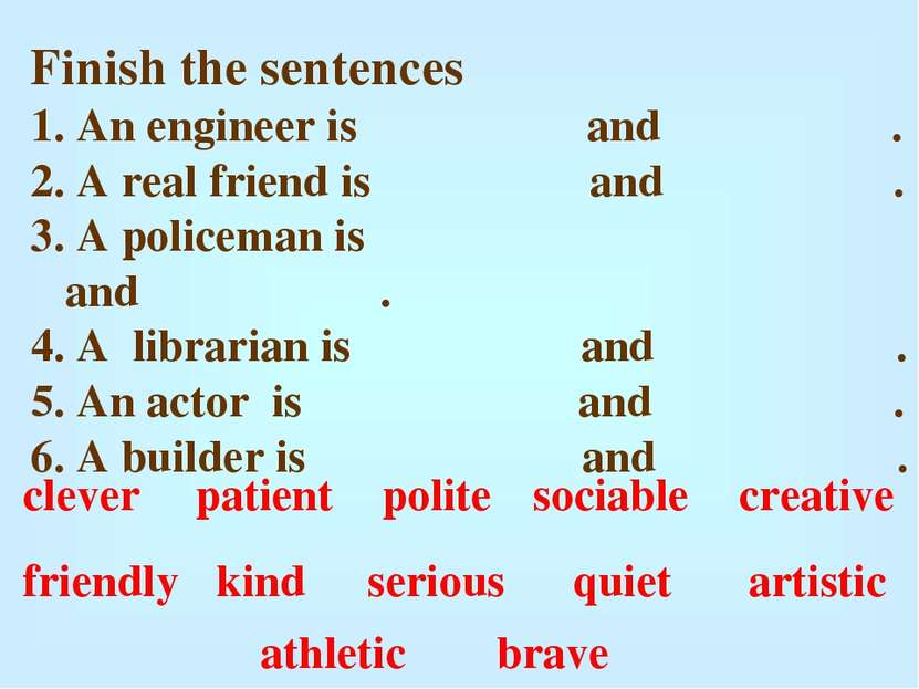 Finish the sentences An engineer is and . A real friend is and . A policeman ...