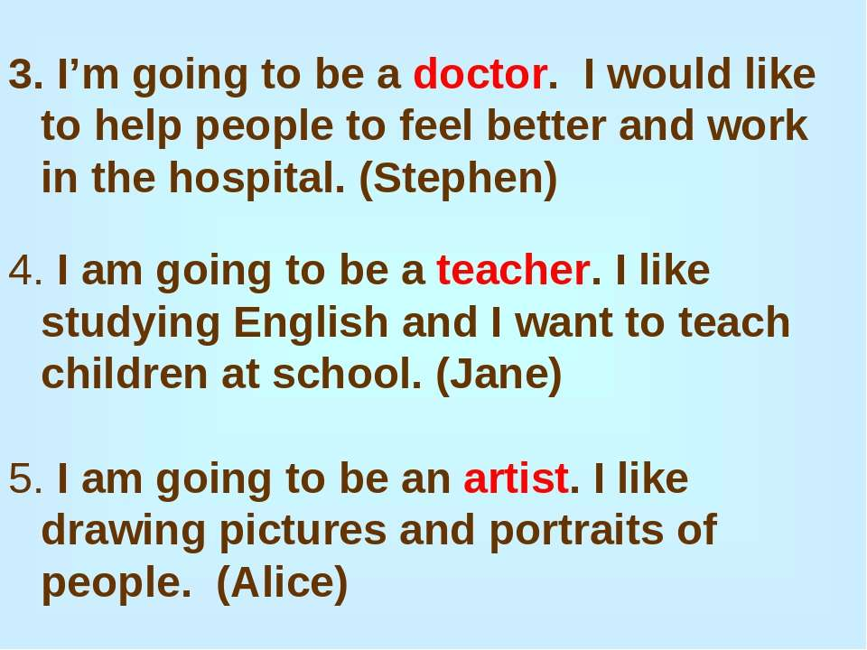 I'm going to be a doctor. I would like to help people to feel better and work...