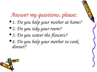 Answer my questions, please: 1. Do you help your mother at home? 2. Do you ti...