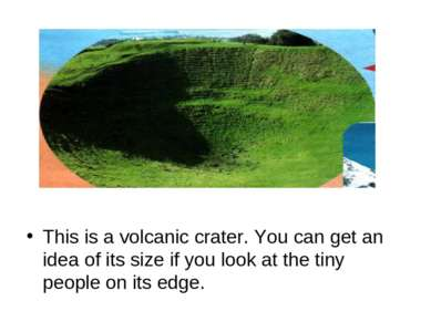 This is a volcanic crater. You can get an idea of its size if you look at the...