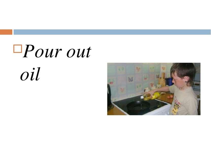 Pour out oil