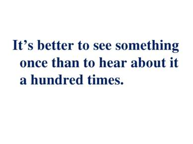It's better to see something once thаn to hear about it a hundred times.