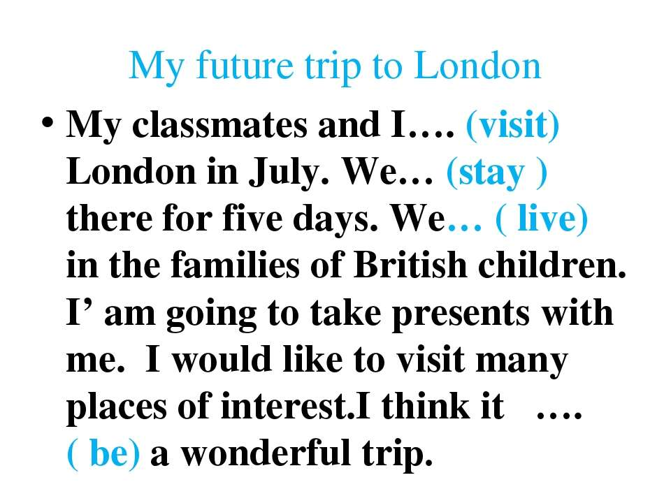 My future trip to London My classmates and I…. (visit) London in July. We… (s...