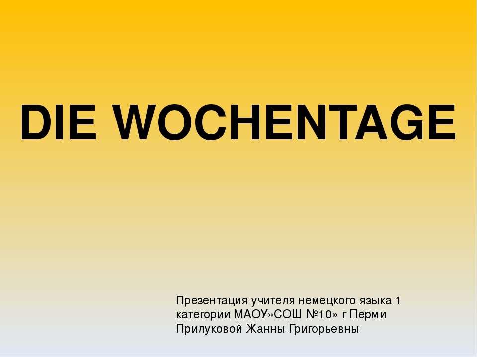 DIE WOCHENTAGE Презентация учителя немецкого языка 1 категории МАОУ»СОШ №10» ...
