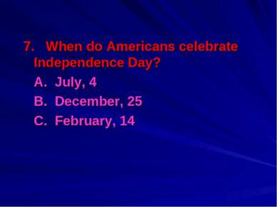 7. When do Americans celebrate Independence Day? A. July, 4 B. December, 25 C...