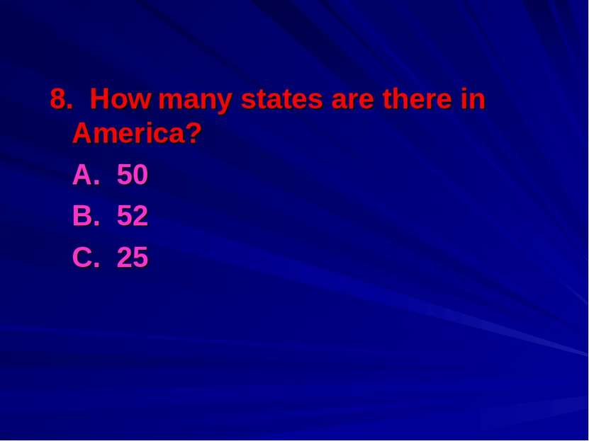 8. How many states are there in America? A. 50 B. 52 С. 25