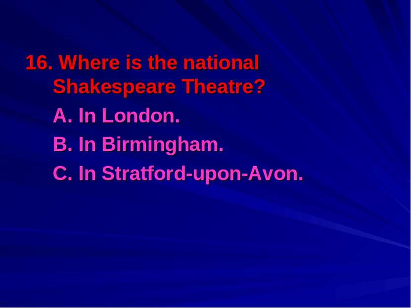 16. Where is the national Shakespeare Theatre? A. In London. B. In Birmingham...