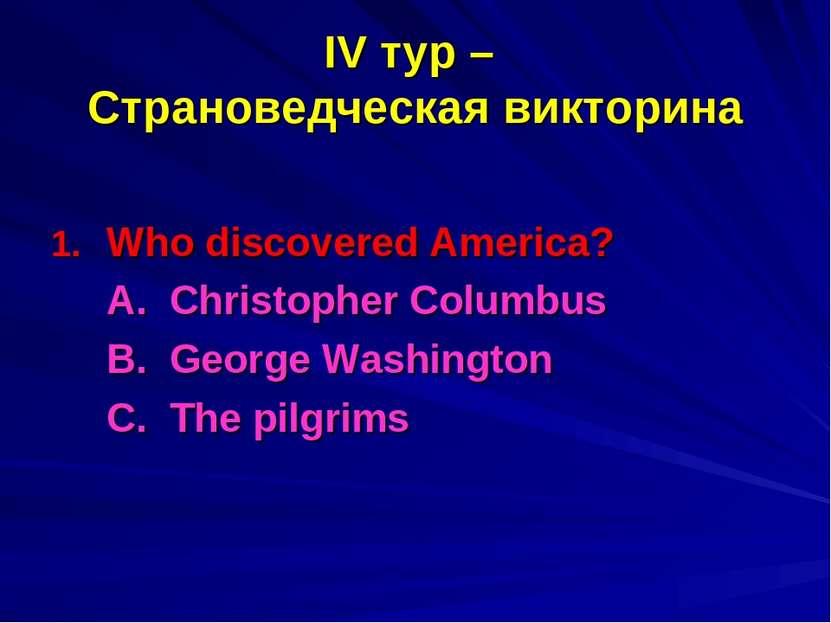 IV тур – Страноведческая викторина Who discovered America? A. Christopher Col...
