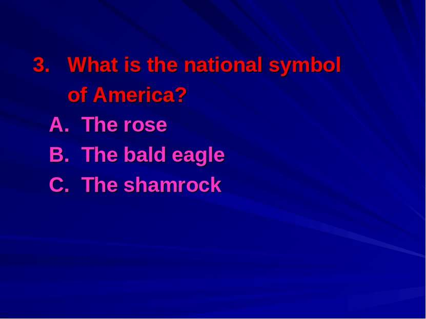 3. What is the national symbol of America? A. The rose B. The bald eagle C. T...