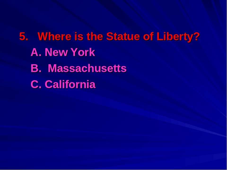 5. Where is the Statue of Liberty? A. New York B. Massachusetts С. California