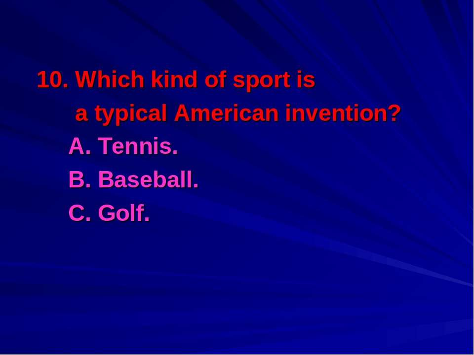 10. Which kind of sport is a typical American invention? A. Tennis. B. Baseba...