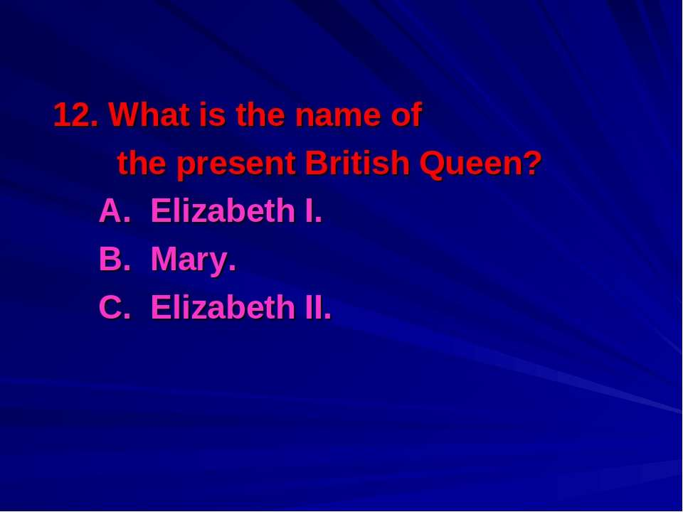 12. What is the name of the present British Queen? A. Elizabeth I. B. Mary. C...