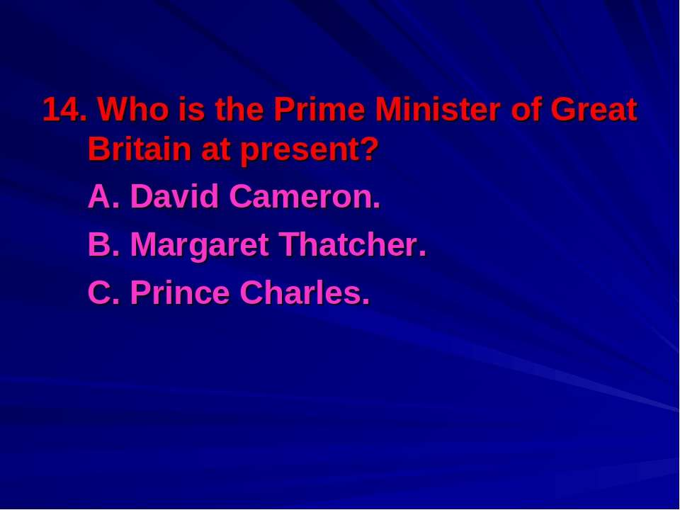14. Who is the Prime Minister of Great Britain at present? A. David Cameron. ...