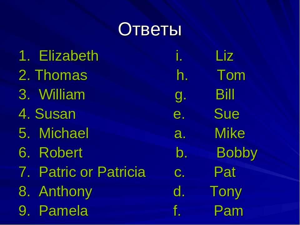 Ответы 1. Elizabeth i. Liz 2. Thomas h. Tom 3. William g. Bill 4. Susan e. Su...