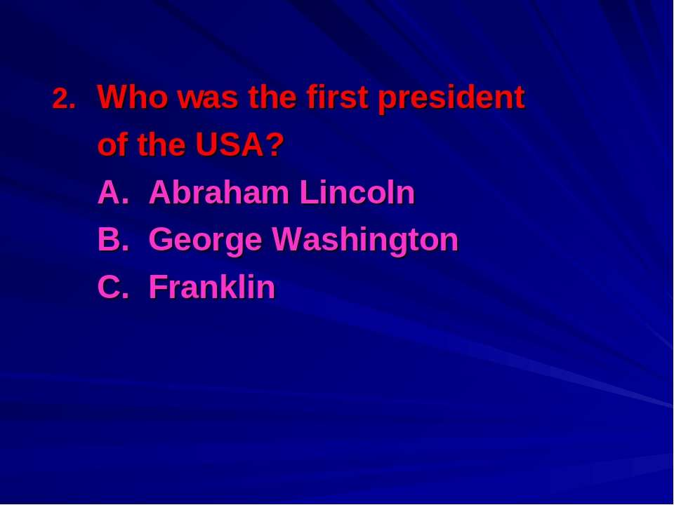 Who was the first president of the USA? A. Abraham Lincoln B. George Washingt...