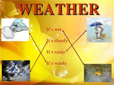 WEATHER It`s wet It`s cloudy It`s rainy It`s windy