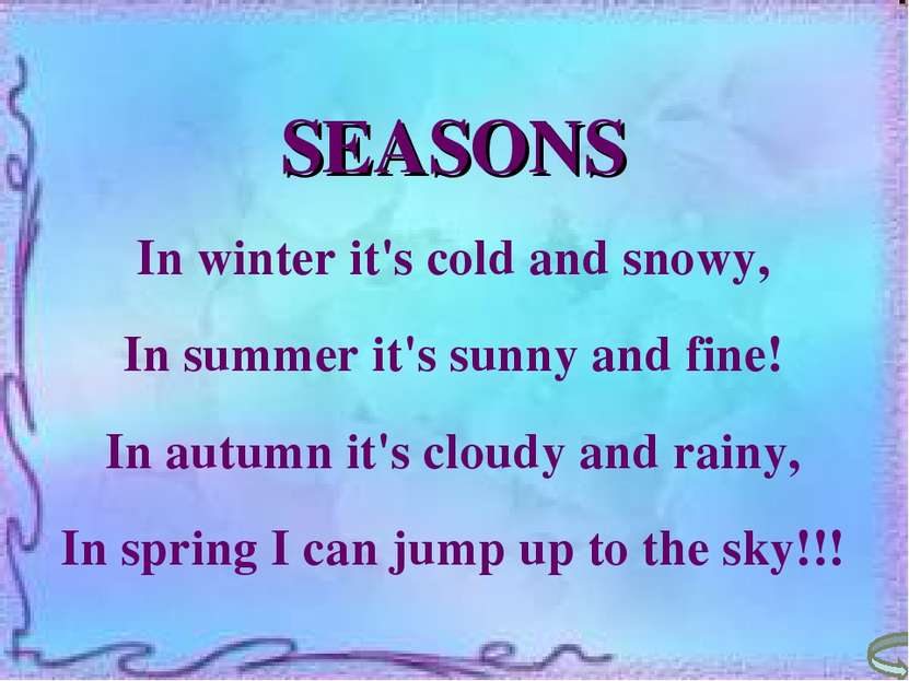 SEASONS In winter it's cold and snowy, In summer it's sunny and fine! In autu...