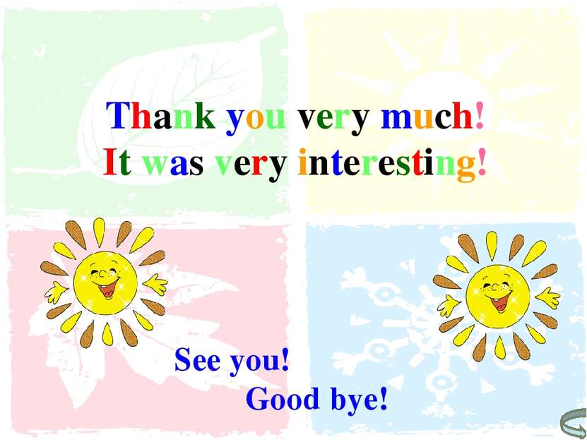 Thank you very much! It was very interesting! See you! Good bye!