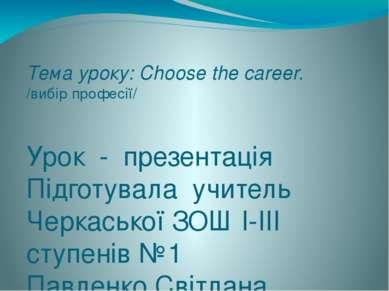 Тема уроку: Choose the career. /вибір професії/ Урок - презентація Підготувал...