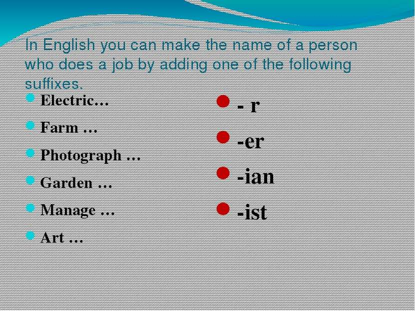 In English you can make the name of a person who does a job by adding one of ...