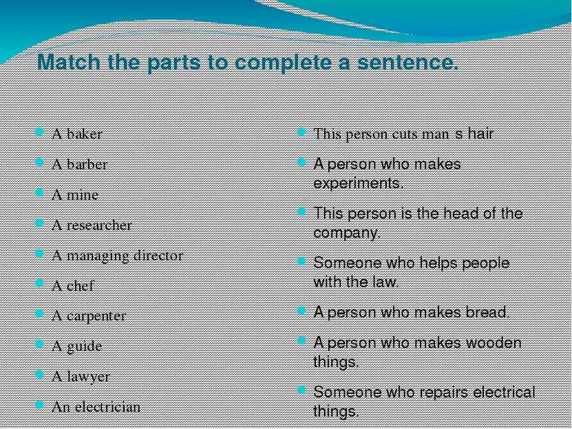 Match the parts to complete a sentence. A baker A barber A mine A researcher ...