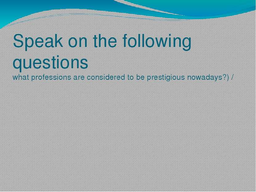 Speak on the following questions what professions are considered to be presti...