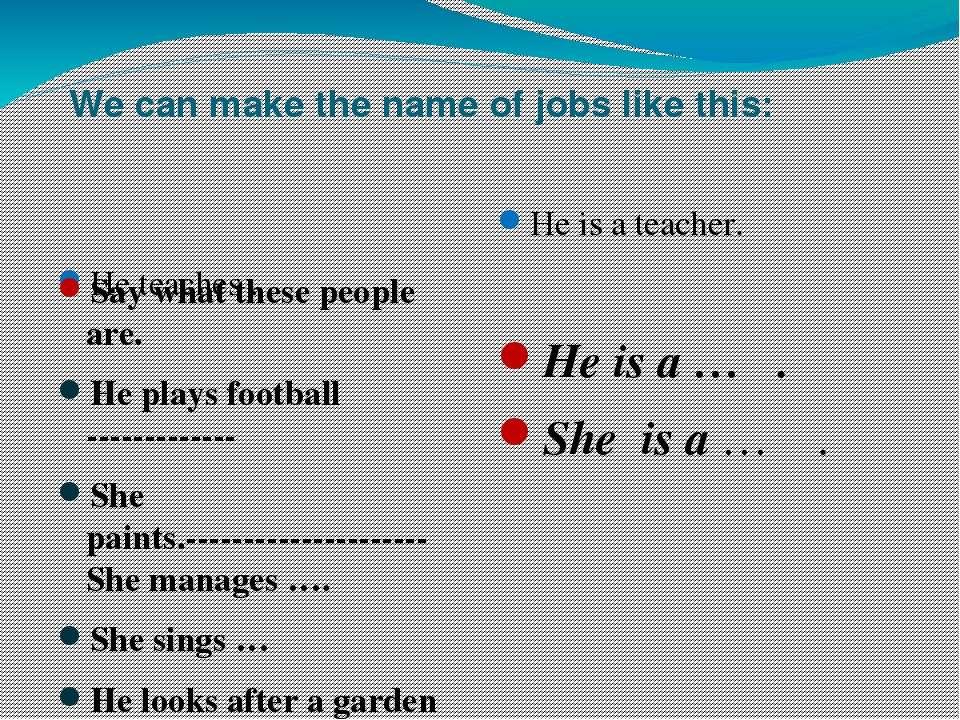 We can make the name of jobs like this: He teaches . He is a teacher. Say wha...