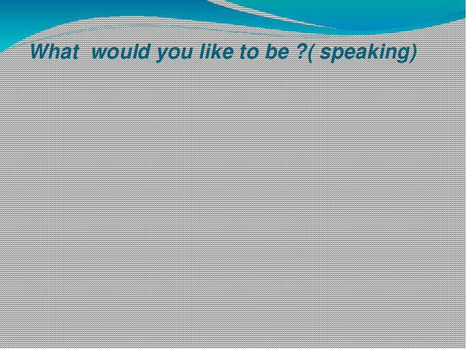 What would you like to be ?( speaking)