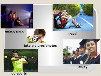 take pictures/photos watch films do sports travel study