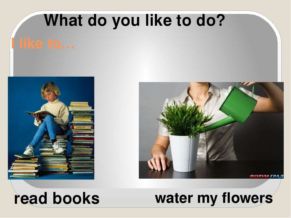 I like to… read books water my flowers What do you like to do?