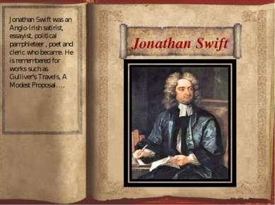 Jonathan Swift Jonathan Swift was an Anglo-Irish satirist, essayist, politica...