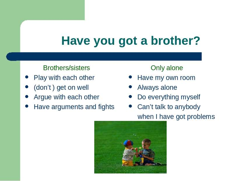 Have you got a brother? Brothers/sisters Play with each other (don't ) get on...