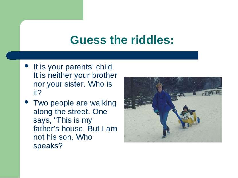 Guess the riddles: It is your parents' child. It is neither your brother nor ...