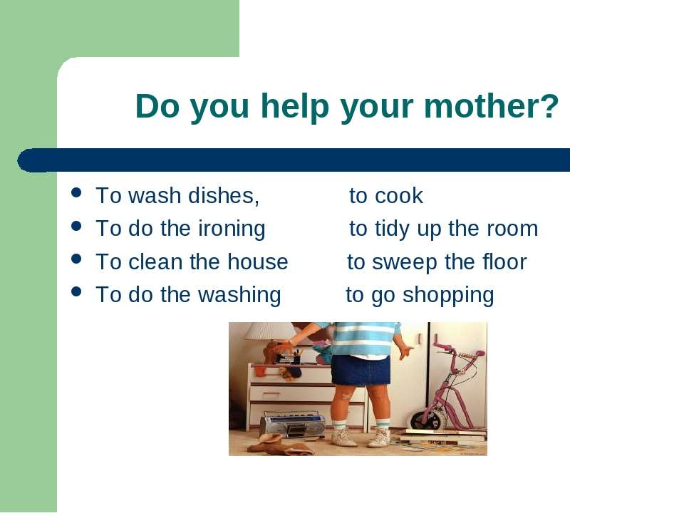 Do you help your mother? To wash dishes, to cook To do the ironing to tidy up...