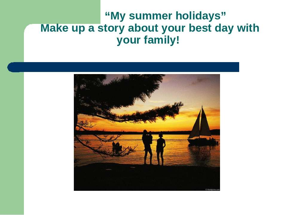 """My summer holidays"" Make up a story about your best day with your family!"