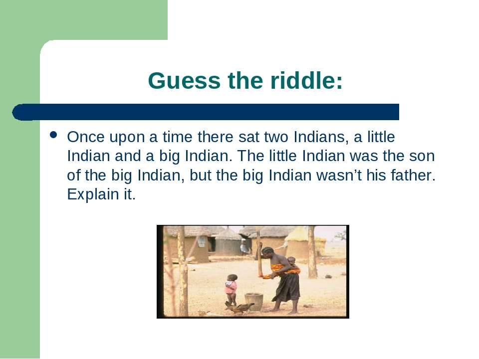 Guess the riddle: Once upon a time there sat two Indians, a little Indian and...