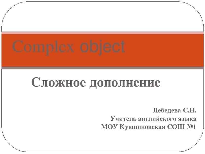 Сложное дополнение Лебедева С.Н. Учитель английского языка МОУ Кувшиновская С...