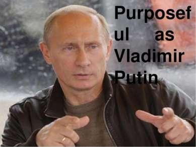 Purposeful as Vladimir Putin