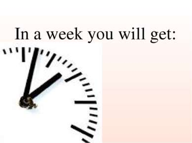 In a week you will get: