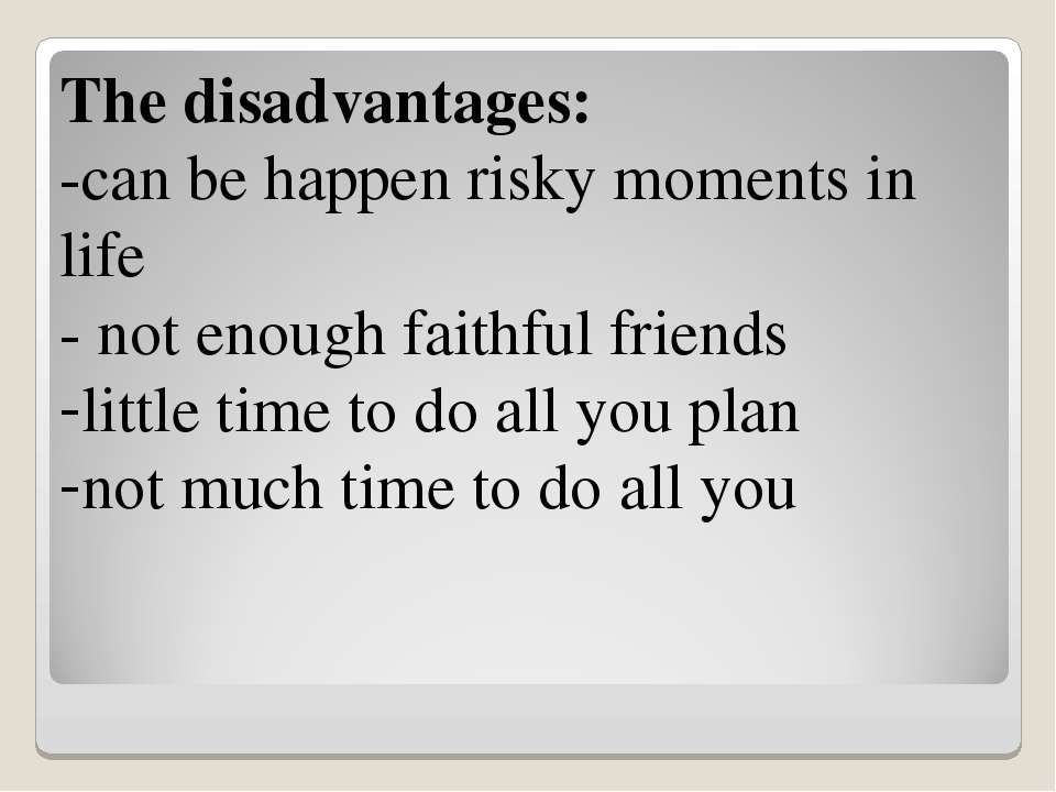 The disadvantages: -can be happen risky moments in life - not enough faithful...