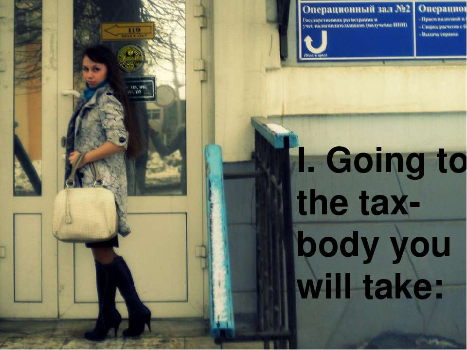 I. Going to the tax-body you will take: