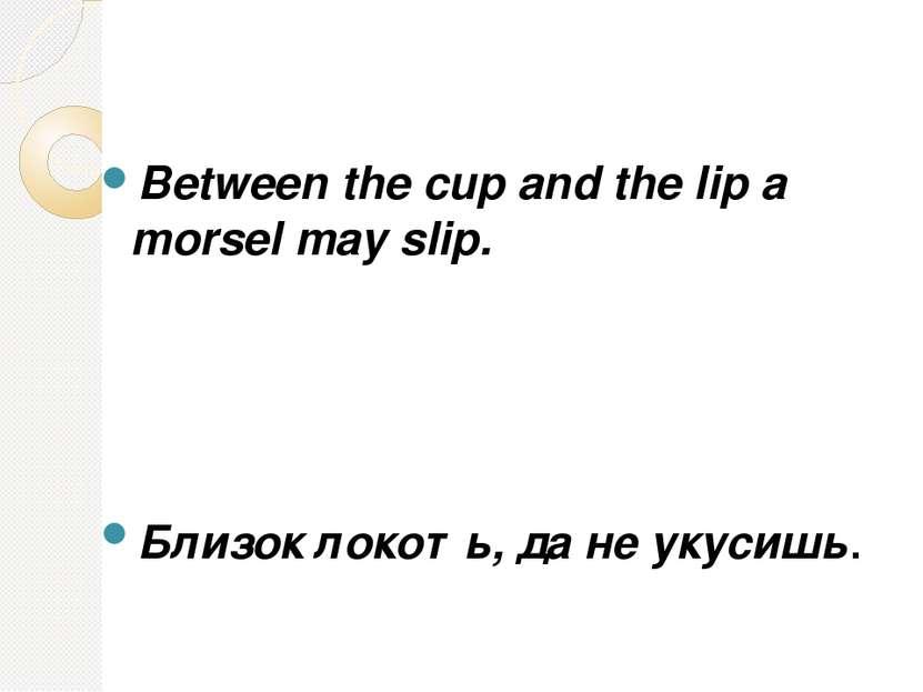 Between the cup and the lip a morsel may slip. Близок локоть, да не укусишь.