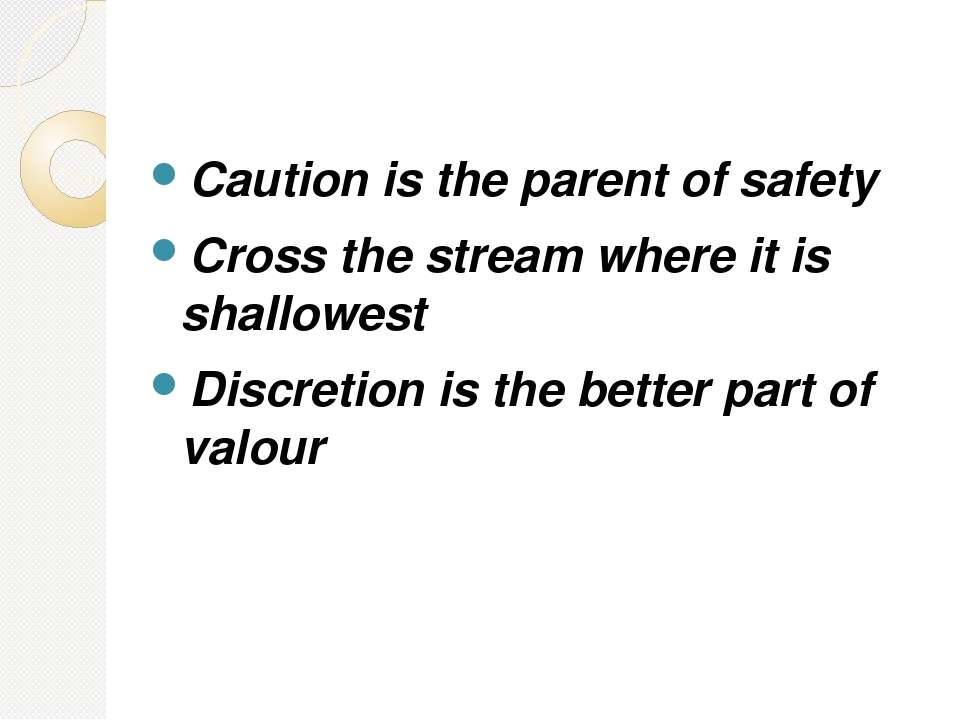 Caution is the parent of safety Cross the stream where it is shallowest Discr...