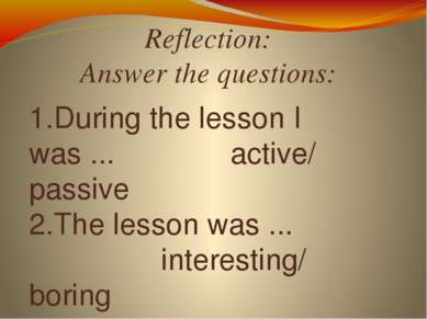 Reflection: Answer the questions: 1.During the lesson I was ... active/ passi...