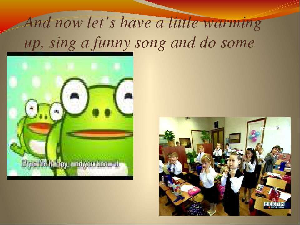 And now let's have a little warming up, sing a funny song and do some exercises.