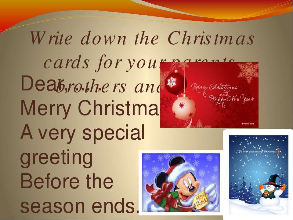 Write down the Christmas cards for your parents, brothers and sisters Dear, ....