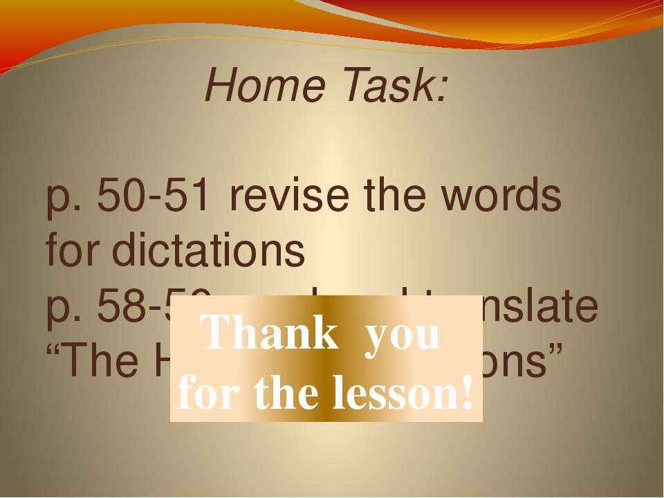 Home Task: p. 50-51 revise the words for dictations p. 58-59 read and transla...