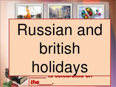_____ is celebrated on the____. Russian and british holidays