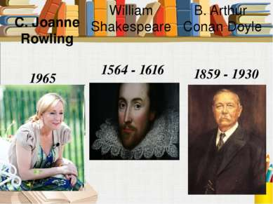 William Shakespeare 1564 - 1616 C. Joanne Rowling 1965 B. Arthur Conan Doyle ...