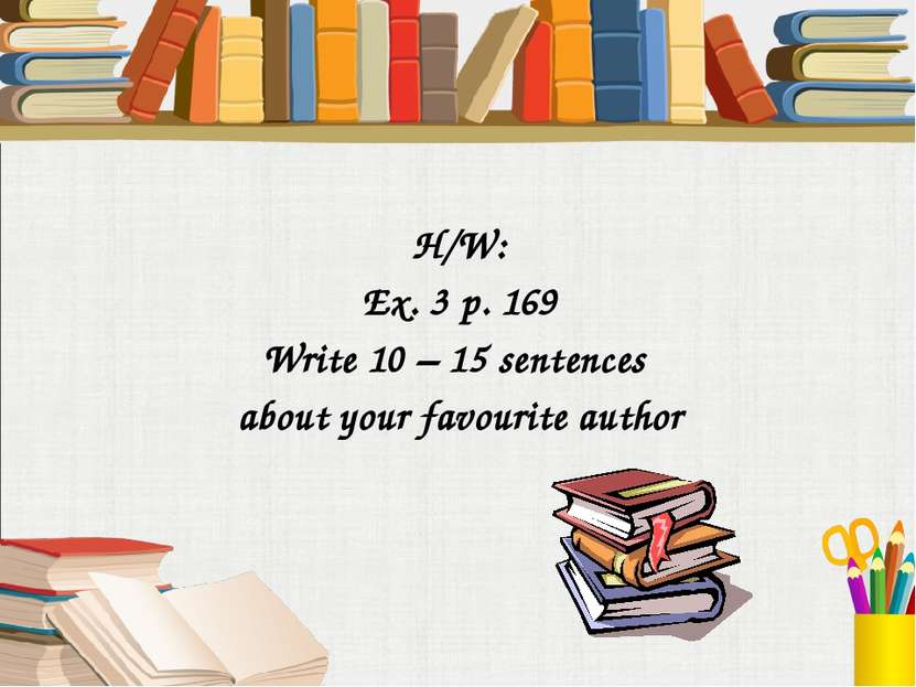 H/W: Ex. 3 p. 169 Write 10 – 15 sentences about your favourite author